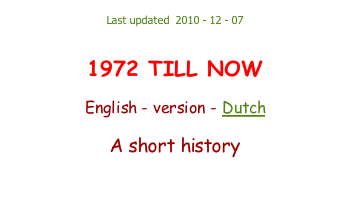 Last updated  2010 - 12 - 07   1972 TILL NOW  English - version - Dutch  A short history