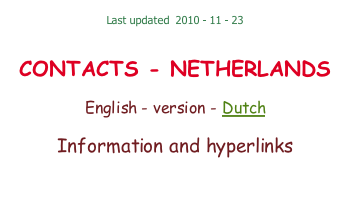 Last updated  2010 - 11 - 23    CONTACTS - NETHERLANDS  English - version - Dutch  Information and hyperlinks